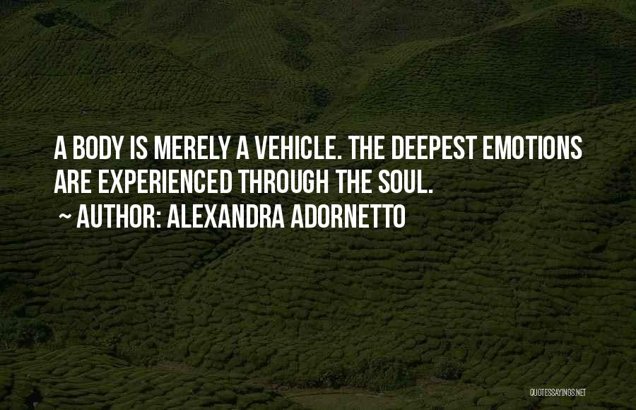 Alexandra Adornetto Quotes: A Body Is Merely A Vehicle. The Deepest Emotions Are Experienced Through The Soul.