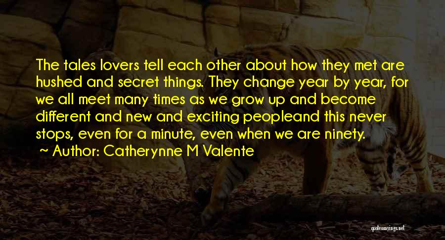 Catherynne M Valente Quotes: The Tales Lovers Tell Each Other About How They Met Are Hushed And Secret Things. They Change Year By Year,