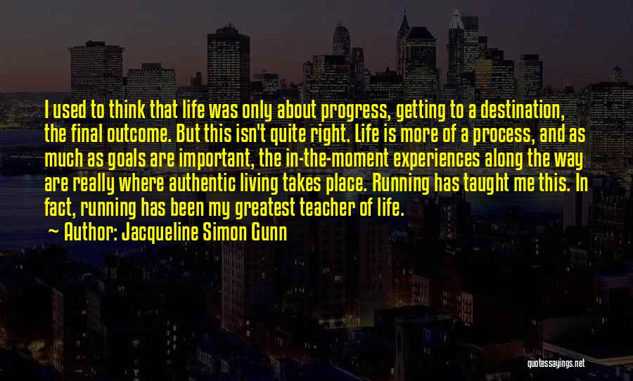 Jacqueline Simon Gunn Quotes: I Used To Think That Life Was Only About Progress, Getting To A Destination, The Final Outcome. But This Isn't