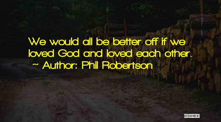 Phil Robertson Quotes: We Would All Be Better Off If We Loved God And Loved Each Other.