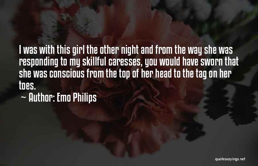 Emo Philips Quotes: I Was With This Girl The Other Night And From The Way She Was Responding To My Skillful Caresses, You