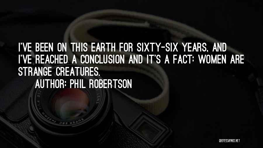 Phil Robertson Quotes: I've Been On This Earth For Sixty-six Years, And I've Reached A Conclusion And It's A Fact: Women Are Strange