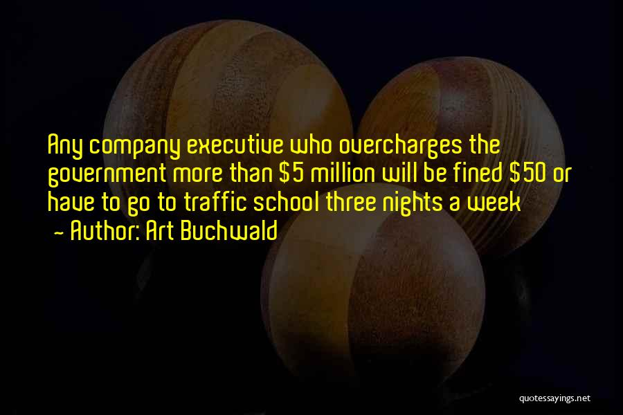 Art Buchwald Quotes: Any Company Executive Who Overcharges The Government More Than $5 Million Will Be Fined $50 Or Have To Go To