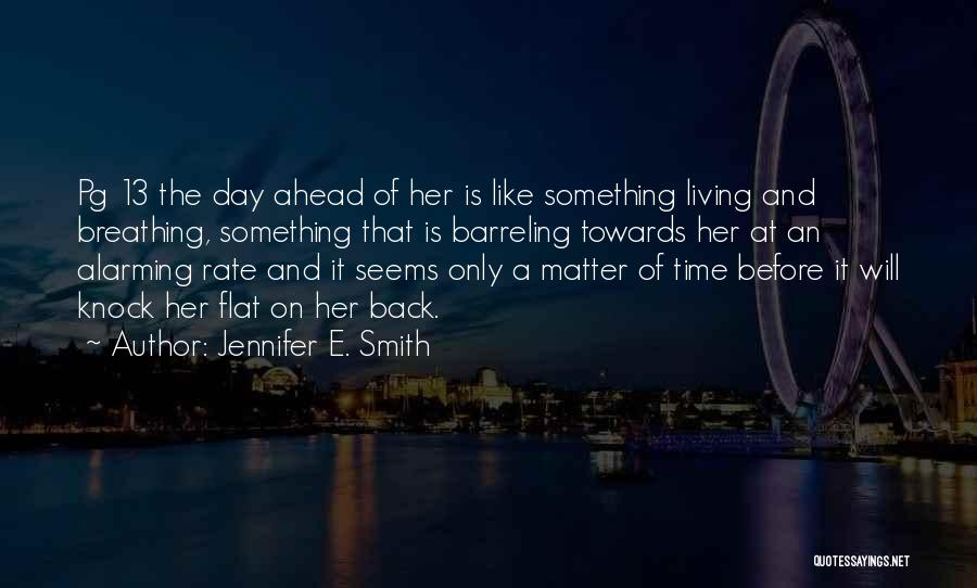 Jennifer E. Smith Quotes: Pg 13 The Day Ahead Of Her Is Like Something Living And Breathing, Something That Is Barreling Towards Her At