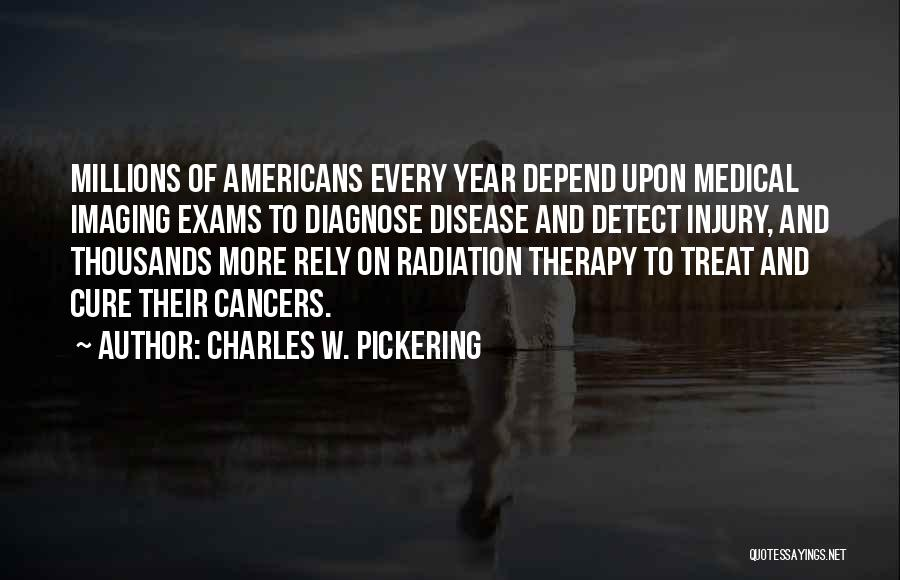 Charles W. Pickering Quotes: Millions Of Americans Every Year Depend Upon Medical Imaging Exams To Diagnose Disease And Detect Injury, And Thousands More Rely