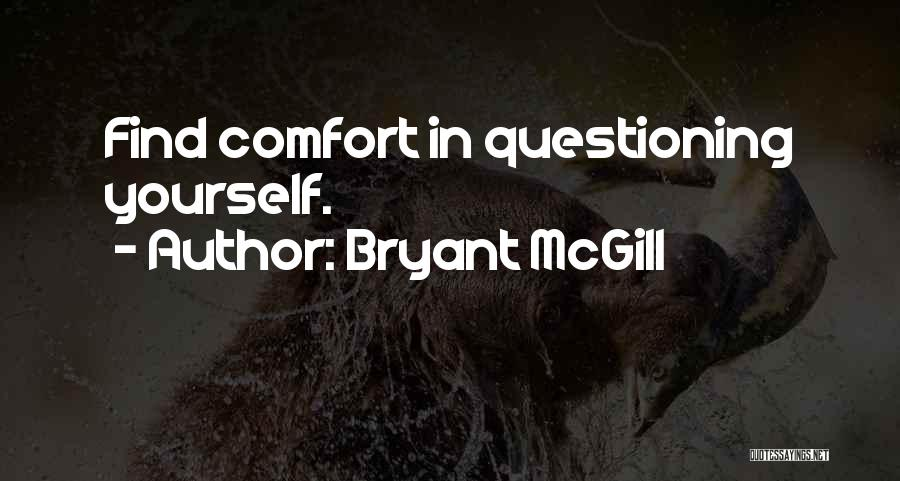 Bryant McGill Quotes: Find Comfort In Questioning Yourself.