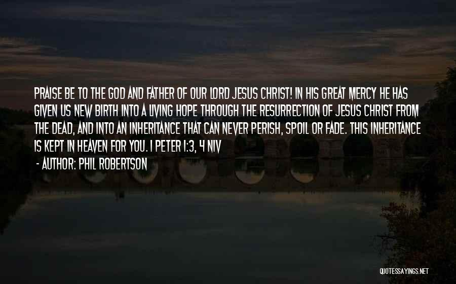 Phil Robertson Quotes: Praise Be To The God And Father Of Our Lord Jesus Christ! In His Great Mercy He Has Given Us