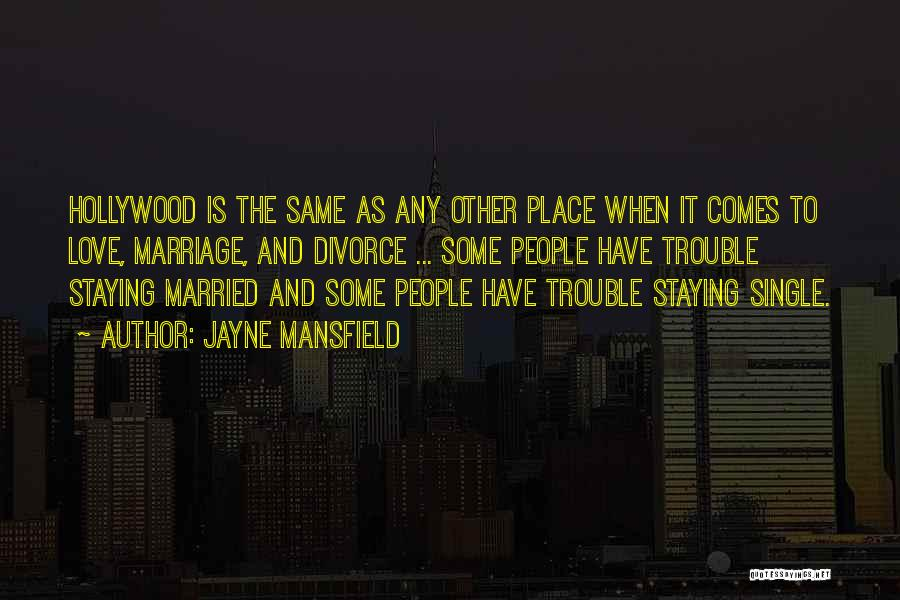 Jayne Mansfield Quotes: Hollywood Is The Same As Any Other Place When It Comes To Love, Marriage, And Divorce ... Some People Have