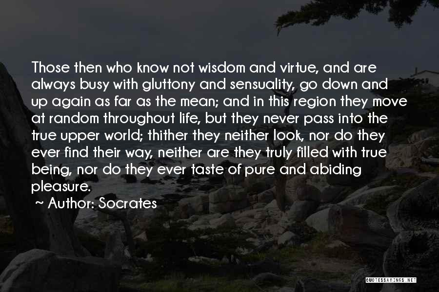 Socrates Quotes: Those Then Who Know Not Wisdom And Virtue, And Are Always Busy With Gluttony And Sensuality, Go Down And Up
