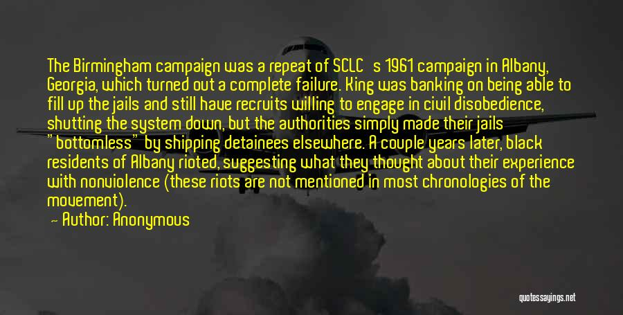 Anonymous Quotes: The Birmingham Campaign Was A Repeat Of Sclc's 1961 Campaign In Albany, Georgia, Which Turned Out A Complete Failure. King