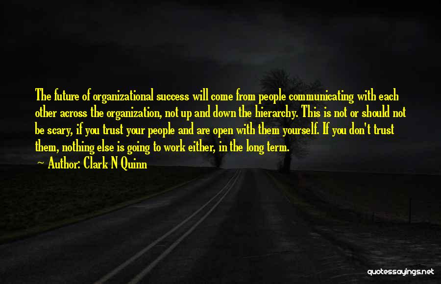 Clark N Quinn Quotes: The Future Of Organizational Success Will Come From People Communicating With Each Other Across The Organization, Not Up And Down