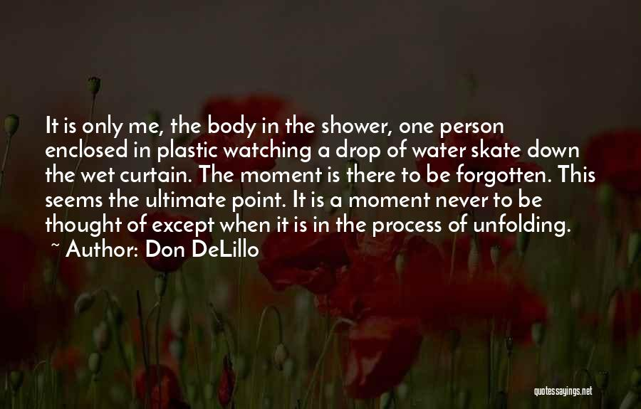 Don DeLillo Quotes: It Is Only Me, The Body In The Shower, One Person Enclosed In Plastic Watching A Drop Of Water Skate