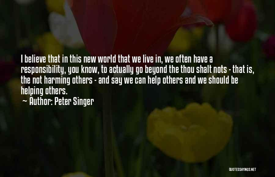 Peter Singer Quotes: I Believe That In This New World That We Live In, We Often Have A Responsibility, You Know, To Actually