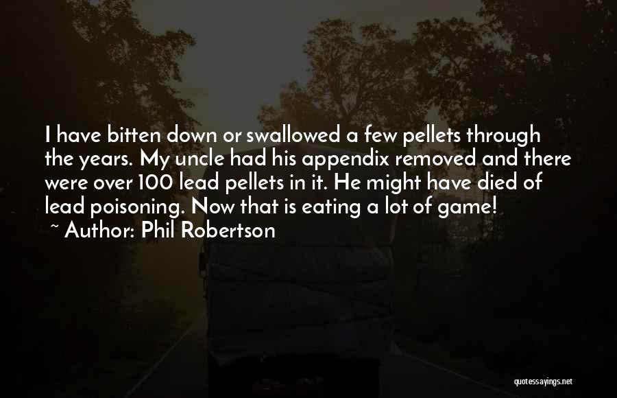Phil Robertson Quotes: I Have Bitten Down Or Swallowed A Few Pellets Through The Years. My Uncle Had His Appendix Removed And There