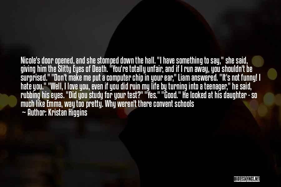 Kristan Higgins Quotes: Nicole's Door Opened, And She Stomped Down The Hall. I Have Something To Say, She Said, Giving Him The Slitty