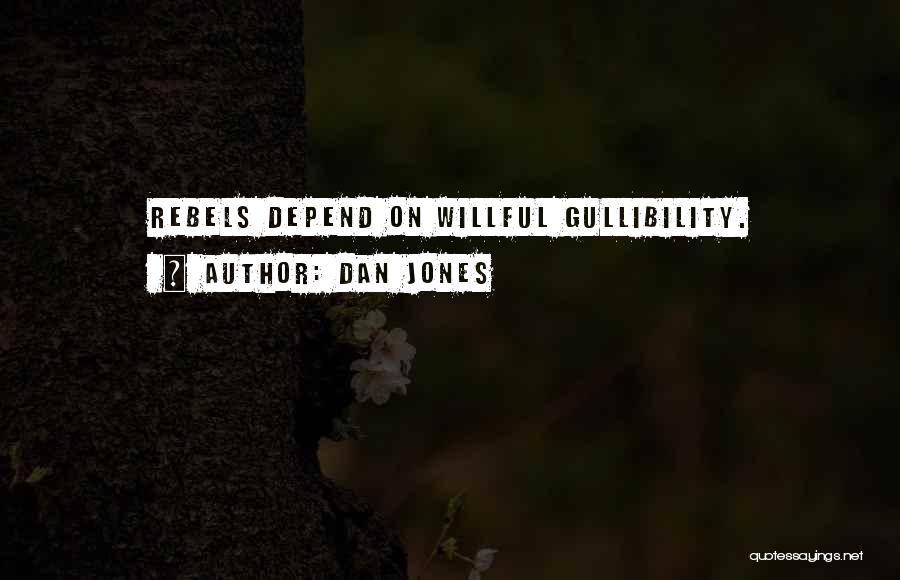 Dan Jones Quotes: Rebels Depend On Willful Gullibility.