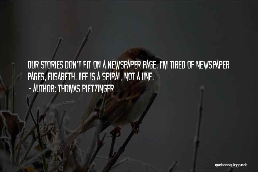 Thomas Pletzinger Quotes: Our Stories Don't Fit On A Newspaper Page. I'm Tired Of Newspaper Pages, Elisabeth. Life Is A Spiral, Not A