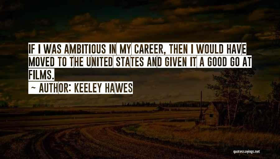 Keeley Hawes Quotes: If I Was Ambitious In My Career, Then I Would Have Moved To The United States And Given It A