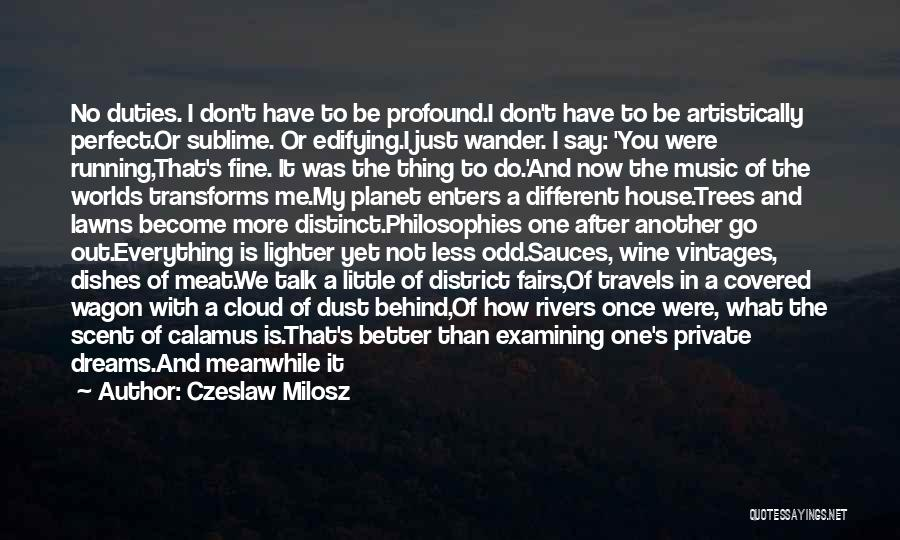Czeslaw Milosz Quotes: No Duties. I Don't Have To Be Profound.i Don't Have To Be Artistically Perfect.or Sublime. Or Edifying.i Just Wander. I