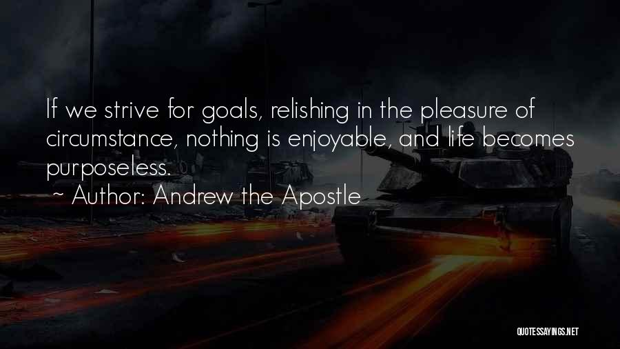 Andrew The Apostle Quotes: If We Strive For Goals, Relishing In The Pleasure Of Circumstance, Nothing Is Enjoyable, And Life Becomes Purposeless.