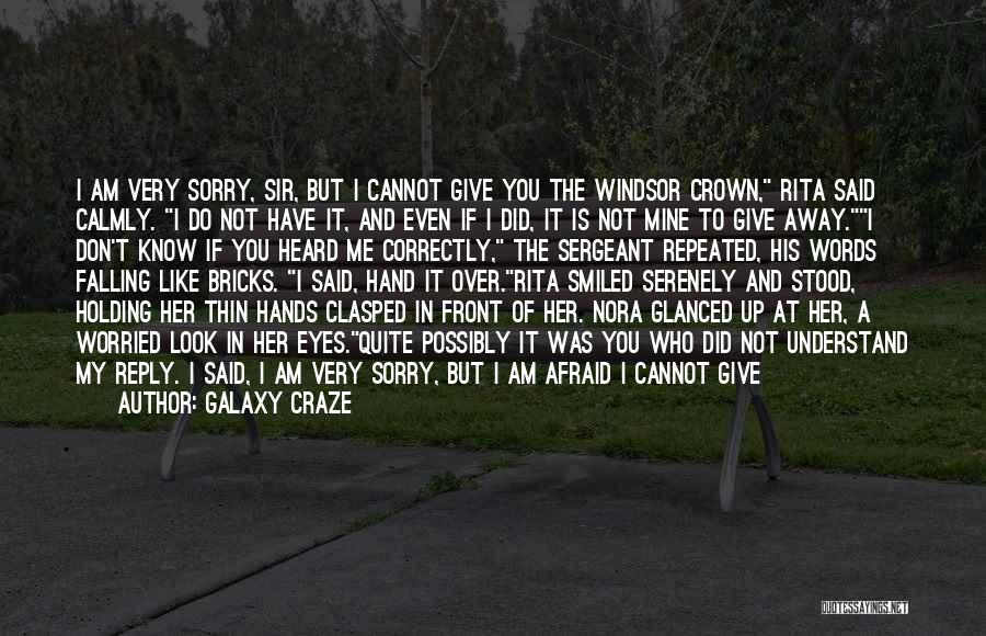 Galaxy Craze Quotes: I Am Very Sorry, Sir, But I Cannot Give You The Windsor Crown, Rita Said Calmly. I Do Not Have