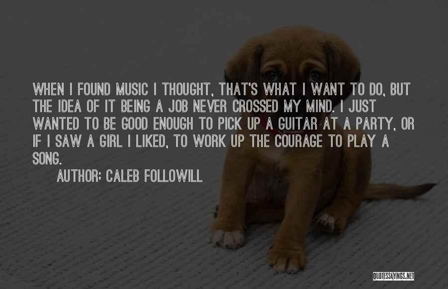 Caleb Followill Quotes: When I Found Music I Thought, That's What I Want To Do, But The Idea Of It Being A Job