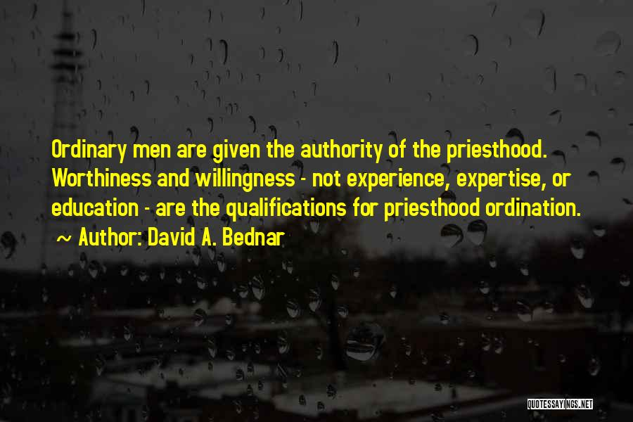 David A. Bednar Quotes: Ordinary Men Are Given The Authority Of The Priesthood. Worthiness And Willingness - Not Experience, Expertise, Or Education - Are