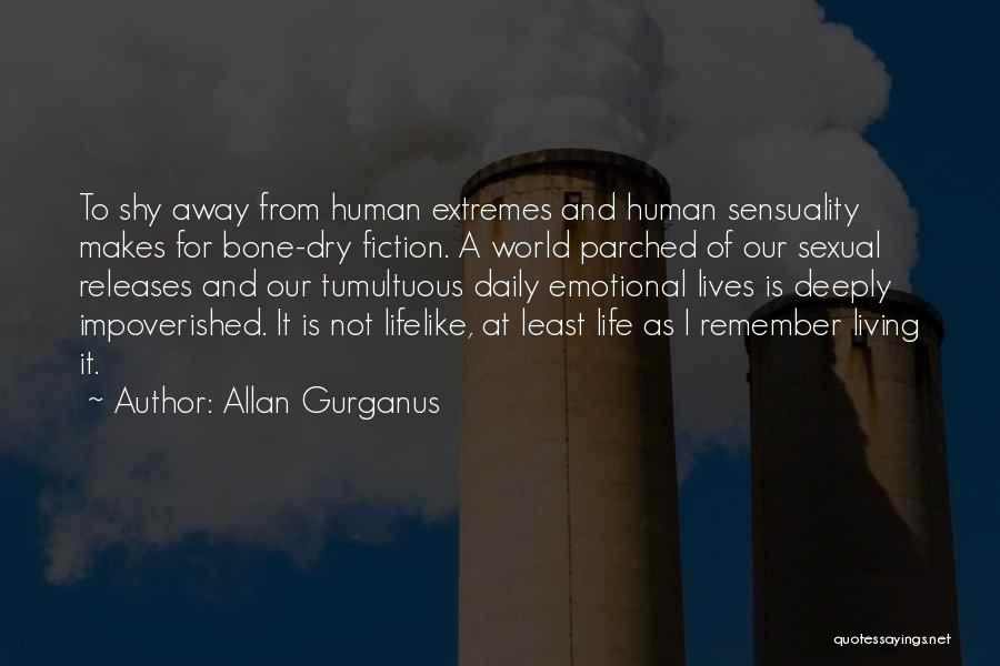 Allan Gurganus Quotes: To Shy Away From Human Extremes And Human Sensuality Makes For Bone-dry Fiction. A World Parched Of Our Sexual Releases