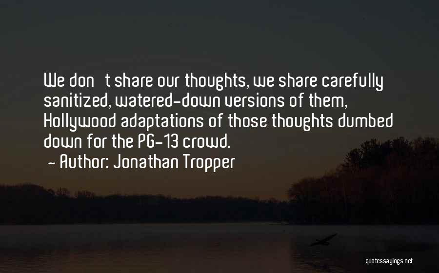 Jonathan Tropper Quotes: We Don't Share Our Thoughts, We Share Carefully Sanitized, Watered-down Versions Of Them, Hollywood Adaptations Of Those Thoughts Dumbed Down