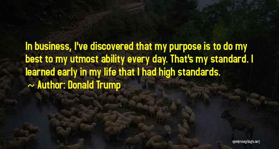 Donald Trump Quotes: In Business, I've Discovered That My Purpose Is To Do My Best To My Utmost Ability Every Day. That's My