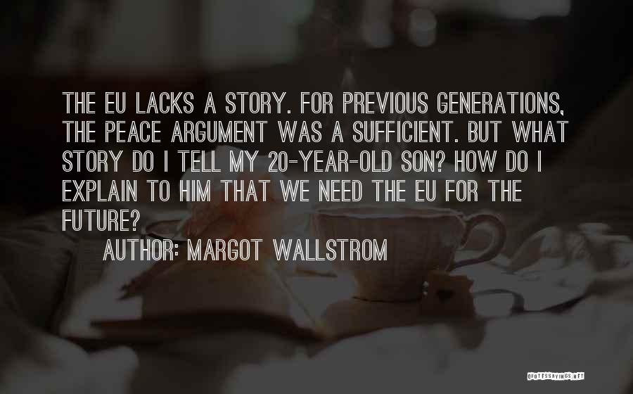 Margot Wallstrom Quotes: The Eu Lacks A Story. For Previous Generations, The Peace Argument Was A Sufficient. But What Story Do I Tell