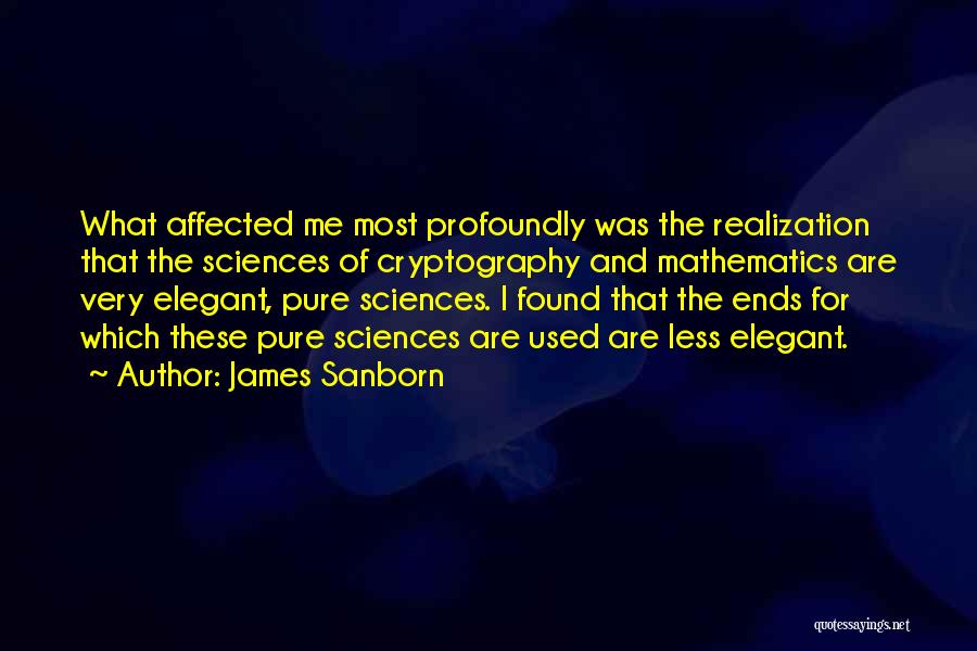 James Sanborn Quotes: What Affected Me Most Profoundly Was The Realization That The Sciences Of Cryptography And Mathematics Are Very Elegant, Pure Sciences.
