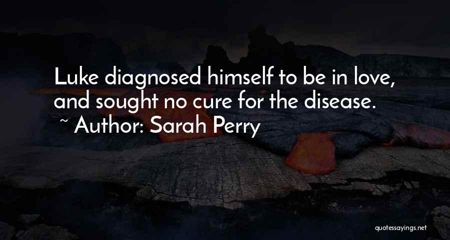 Sarah Perry Quotes: Luke Diagnosed Himself To Be In Love, And Sought No Cure For The Disease.