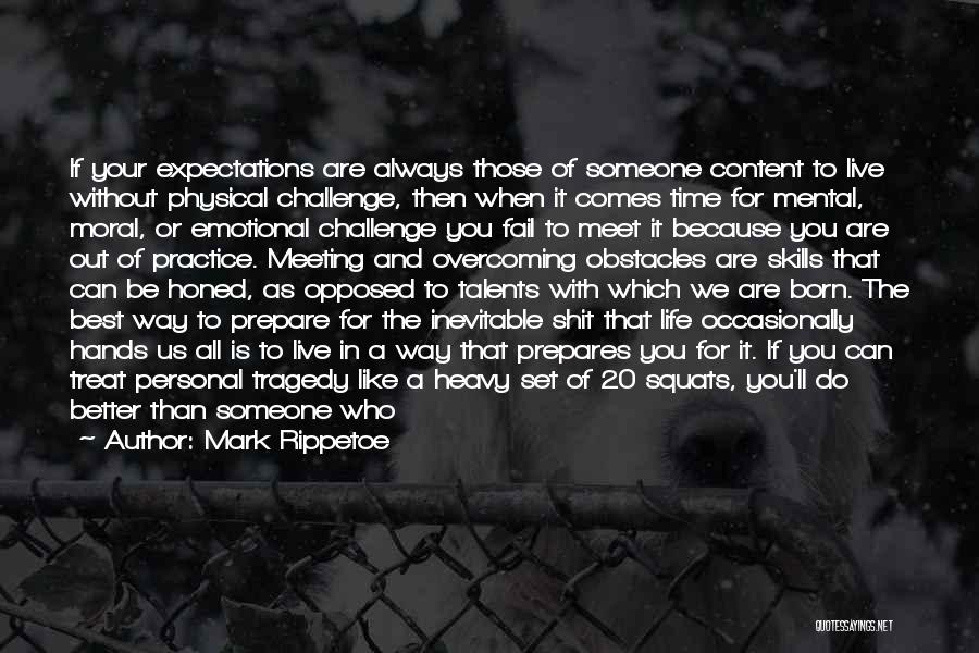 Mark Rippetoe Quotes: If Your Expectations Are Always Those Of Someone Content To Live Without Physical Challenge, Then When It Comes Time For