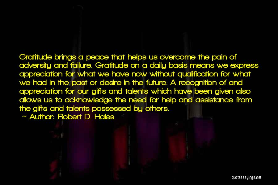 Robert D. Hales Quotes: Gratitude Brings A Peace That Helps Us Overcome The Pain Of Adversity And Failure. Gratitude On A Daily Basis Means