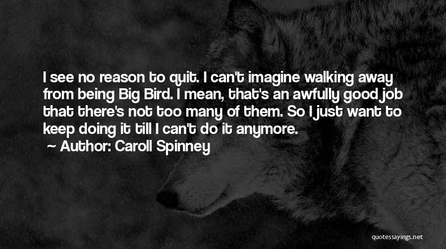 Caroll Spinney Quotes: I See No Reason To Quit. I Can't Imagine Walking Away From Being Big Bird. I Mean, That's An Awfully