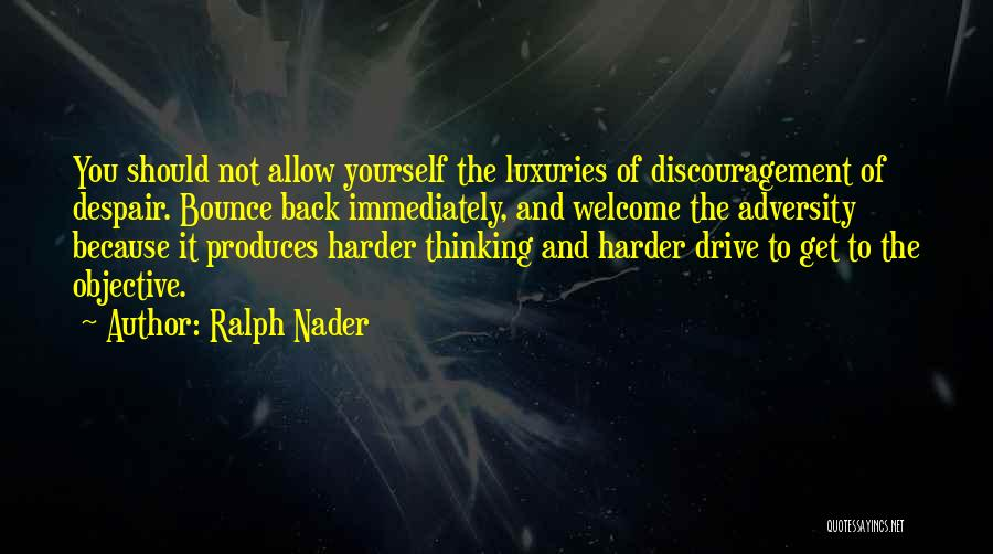 Ralph Nader Quotes: You Should Not Allow Yourself The Luxuries Of Discouragement Of Despair. Bounce Back Immediately, And Welcome The Adversity Because It
