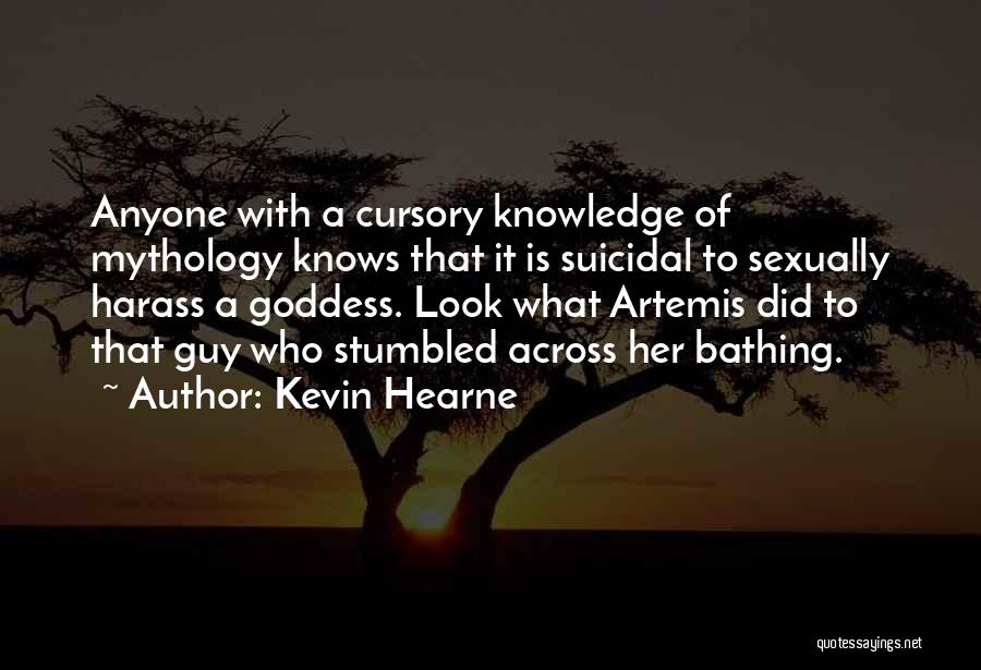 Kevin Hearne Quotes: Anyone With A Cursory Knowledge Of Mythology Knows That It Is Suicidal To Sexually Harass A Goddess. Look What Artemis