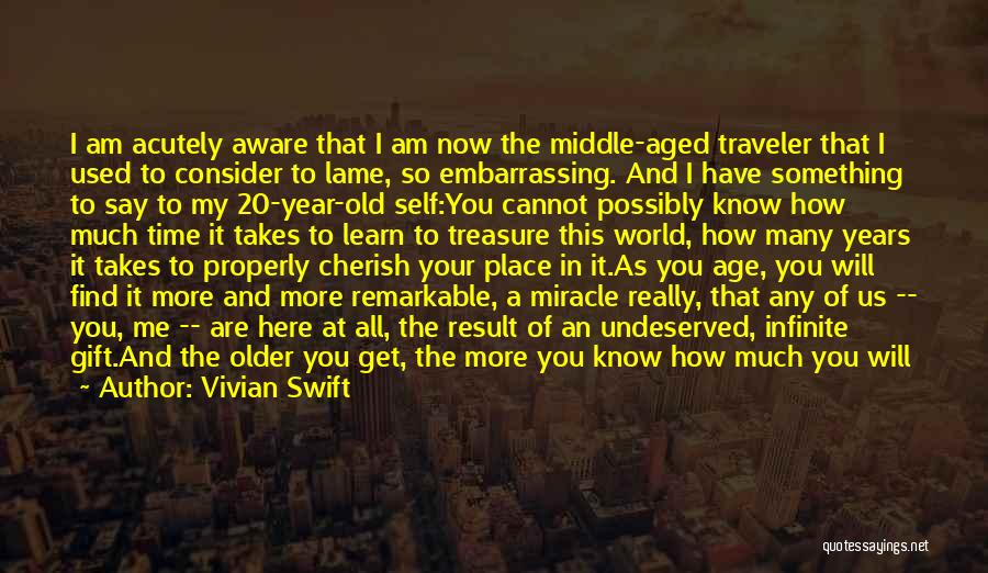 Vivian Swift Quotes: I Am Acutely Aware That I Am Now The Middle-aged Traveler That I Used To Consider To Lame, So Embarrassing.