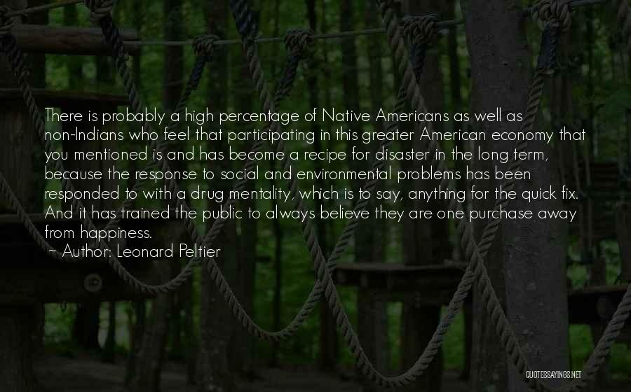 Leonard Peltier Quotes: There Is Probably A High Percentage Of Native Americans As Well As Non-indians Who Feel That Participating In This Greater