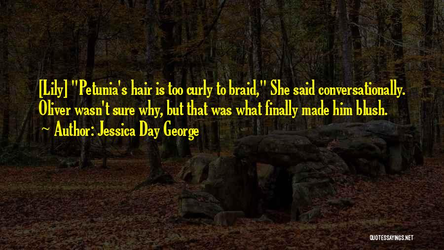 Jessica Day George Quotes: [lily] Petunia's Hair Is Too Curly To Braid, She Said Conversationally. Oliver Wasn't Sure Why, But That Was What Finally