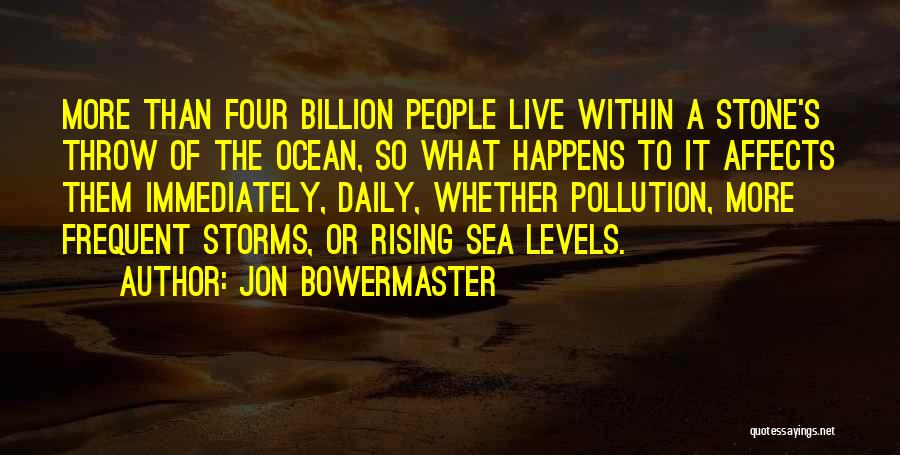 Jon Bowermaster Quotes: More Than Four Billion People Live Within A Stone's Throw Of The Ocean, So What Happens To It Affects Them