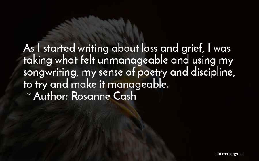Rosanne Cash Quotes: As I Started Writing About Loss And Grief, I Was Taking What Felt Unmanageable And Using My Songwriting, My Sense