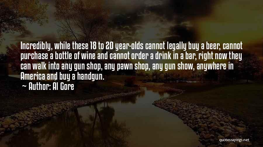 Al Gore Quotes: Incredibly, While These 18 To 20 Year-olds Cannot Legally Buy A Beer, Cannot Purchase A Bottle Of Wine And Cannot