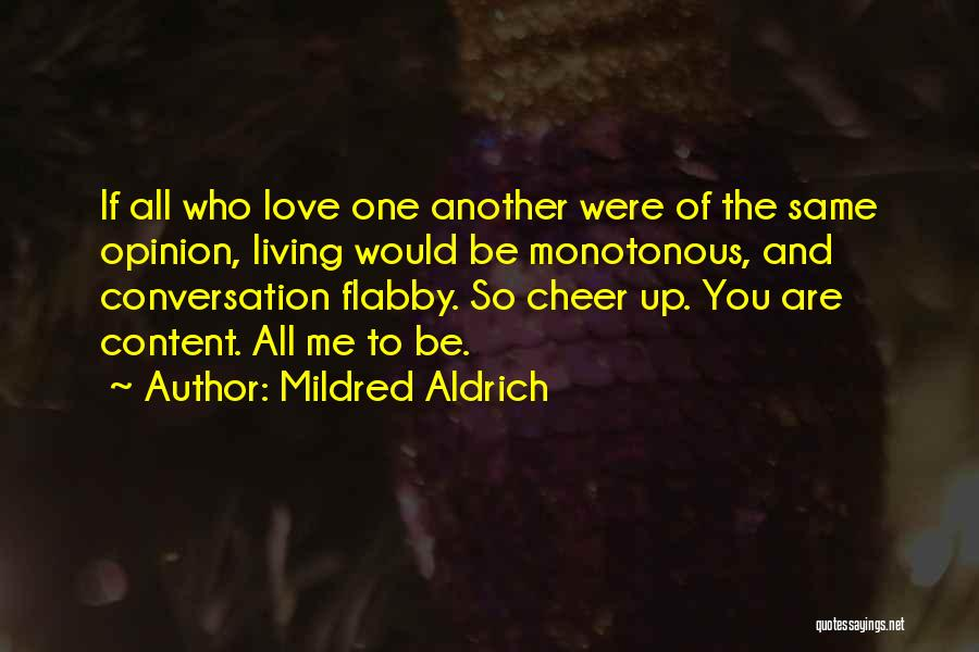 Mildred Aldrich Quotes: If All Who Love One Another Were Of The Same Opinion, Living Would Be Monotonous, And Conversation Flabby. So Cheer