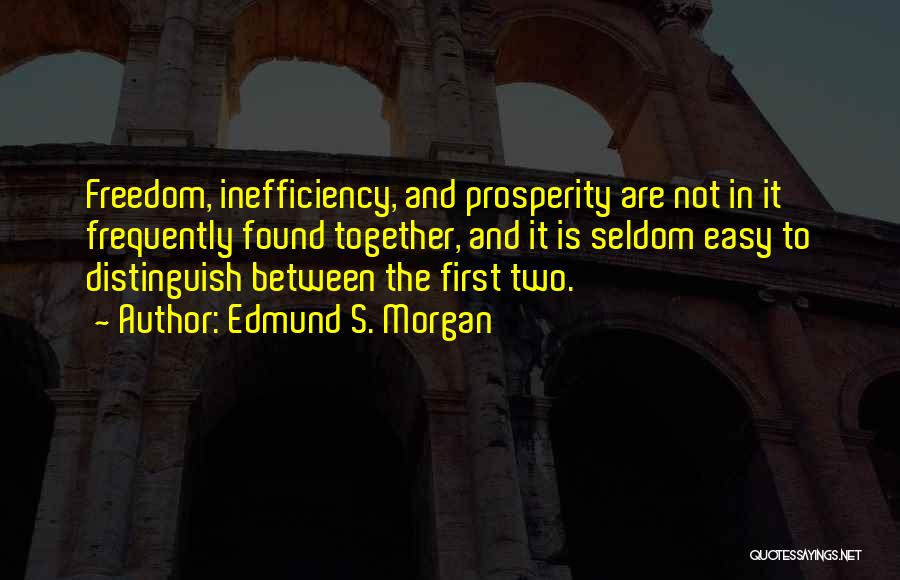Edmund S. Morgan Quotes: Freedom, Inefficiency, And Prosperity Are Not In It Frequently Found Together, And It Is Seldom Easy To Distinguish Between The