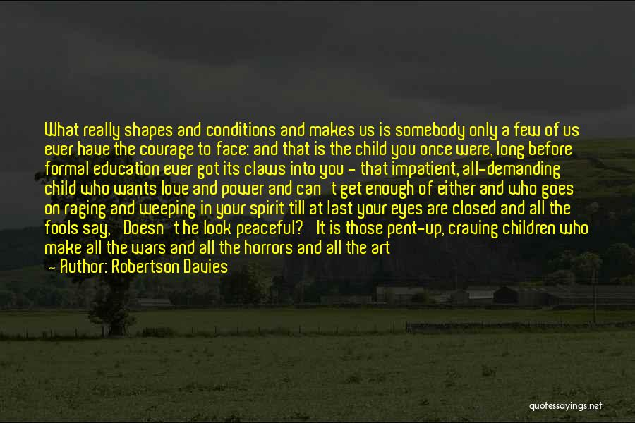 Robertson Davies Quotes: What Really Shapes And Conditions And Makes Us Is Somebody Only A Few Of Us Ever Have The Courage To