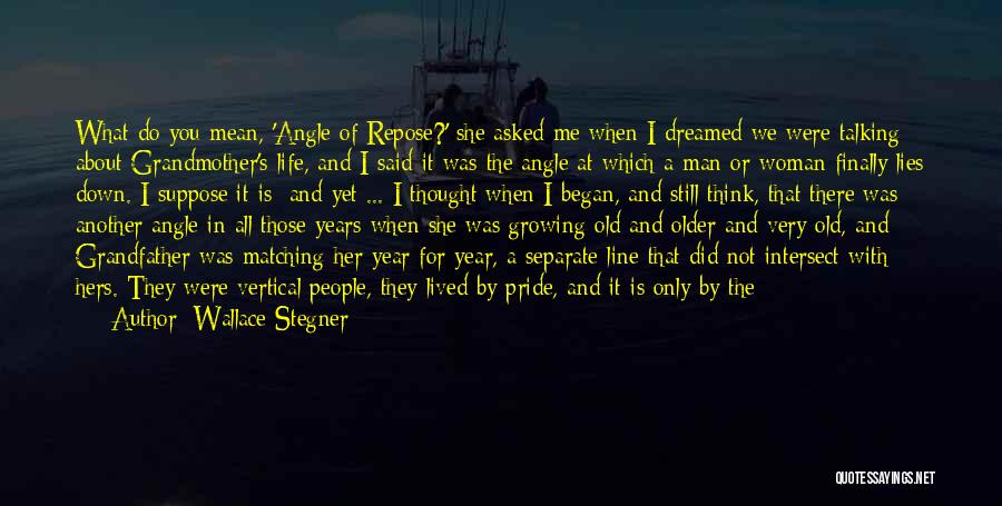 Wallace Stegner Quotes: What Do You Mean, 'angle Of Repose?' She Asked Me When I Dreamed We Were Talking About Grandmother's Life, And