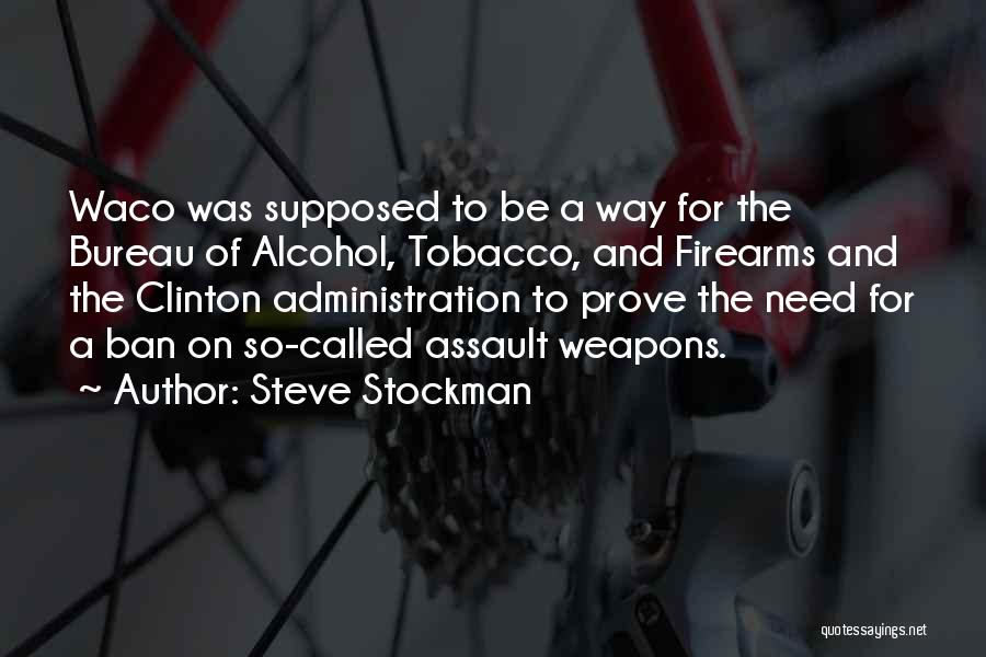 Steve Stockman Quotes: Waco Was Supposed To Be A Way For The Bureau Of Alcohol, Tobacco, And Firearms And The Clinton Administration To