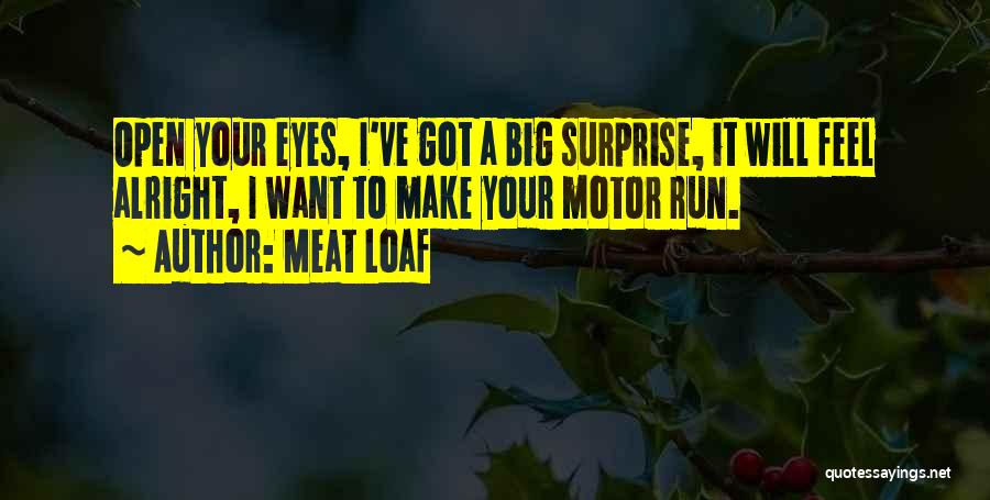 Meat Loaf Quotes: Open Your Eyes, I've Got A Big Surprise, It Will Feel Alright, I Want To Make Your Motor Run.